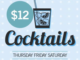 $12 Cocktails Thursday, Friday, Saturday